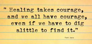 Исцеление требует мужества, и у нас у всех есть мужество, даже если приходится немного покопаться, чтобы найти его. (c) Тори Эймос.